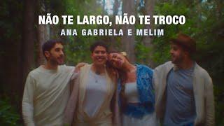 Ana Gabriela, Melim - Não Te Largo, Não Te Troco