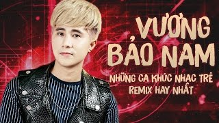 Vương Bảo Nam Remix - Liên Khúc Remix Hay Nhất 2016 của Vương Bảo Nam