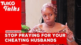 Stop praying for your cheating husbands. Lessons from my 18 years of failed marriage | Tuko Talks
