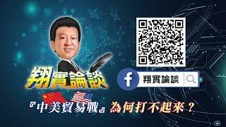 翔實論談 2018/07/12 中美貿易戰 為何打不起來?