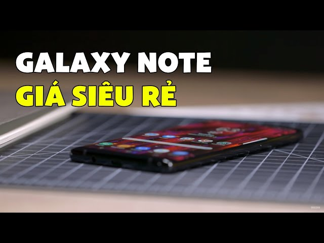Đây là Galaxy Note giá RẺ NHẤT bán CHẠY NHẤT 2019!