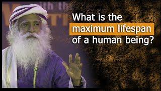 What is the maximum lifespan of a human? | conversation with mystic | Sadhguru and Dr.Rajasekaran