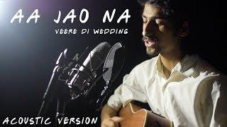 Aa Jao Na | Arijit Singh | Veere Di Wedding | Acoustic Version | Daksh Kalra