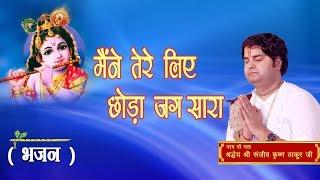 Maine Tere Liye Chhoda Jag Sara || Shri Sanjeev Krishna Thakur Ji