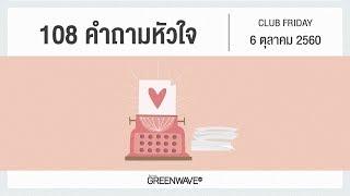 108 คำถามหัวใจ   CLUB FRIDAY 6 ตุลาคม 2560