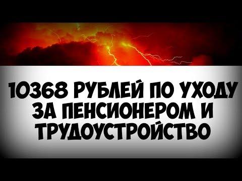 10368 рублей по уходу за пенсионером и официальное трудоустройство