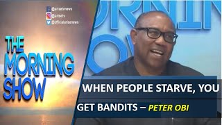 When people starve, you get Bandits - Peter Obi