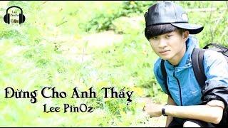 [Video Lyrics] Đừng Cho Anh Thấy - Lee PinOz