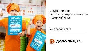 Додо в Европе, система контроля качества и детский опыт. 26 февраля 2018