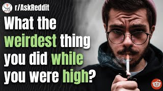 WHAT'S THE WEIRDEST THING YOU DID WHILE HIGH?   Reddit Stories