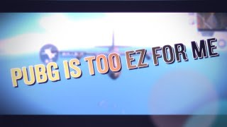 PUBG Is Too EZ For Me