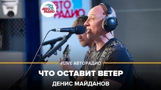 Денис Майданов - Что Оставит Ветер (#LIVE Авторадио)