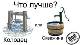 Что лучше колодец или скважина? Все по уму на стройке.
