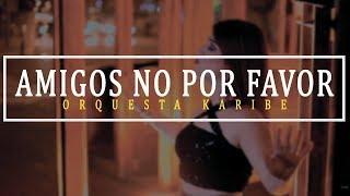 AMIGOS NO POR FAVOR  ORQ KARIBE SALSA 2018 LETRA