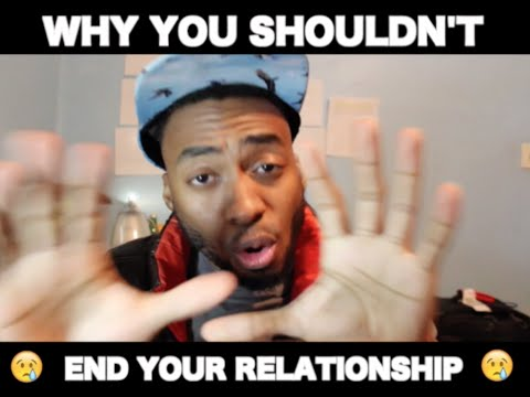 Why You Shouldn't End Your Relationship.