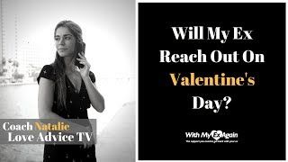 Will My Ex Reach Out To Me On Valentine's Day? (And If So What Should I Do)