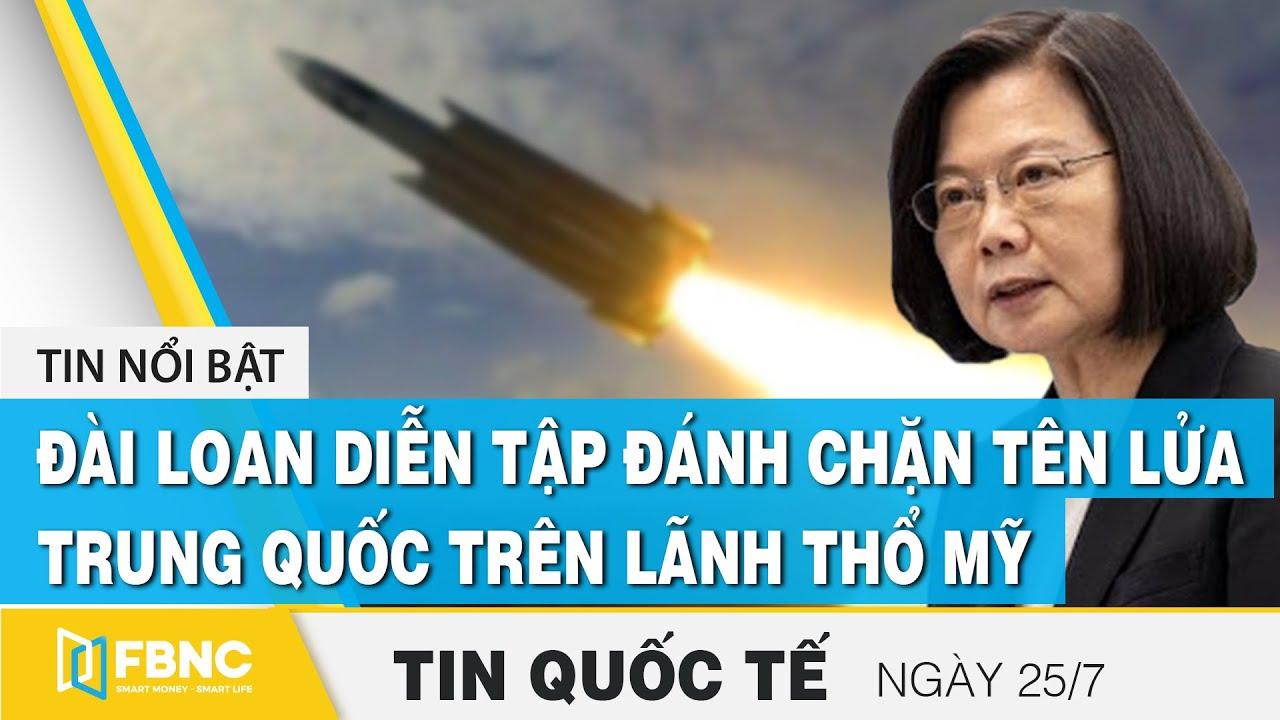 Tin quốc tế mới nhất 25/7, Đài Loan diễn tập đánh chặn tên lửa Trung Quốc trên lãnh thổ Mỹ | FBNC
