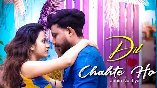 Dil Chahte ho full video song,dil chahte ho ya jaan chahte ho,dil chahte ho jubin nautiyal,new song