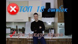 ТОП 18 ошибок при заказе кухни