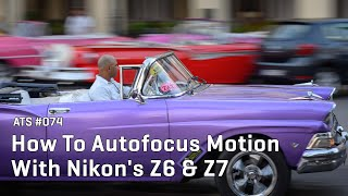 Approaching the Scene 074:  How To Autofocus Motion With Nikon's Z6 & Z7