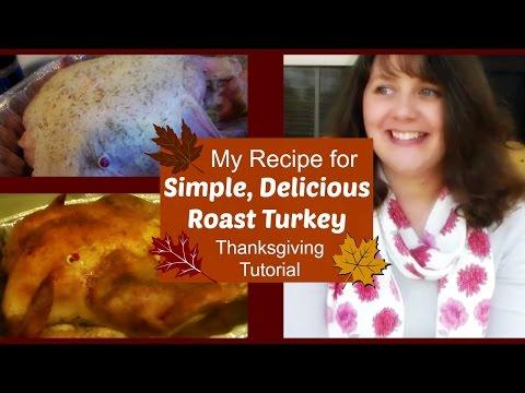 My Recipe for Simple, Delicious Roast Turkey- Thanksgiving Tutorial