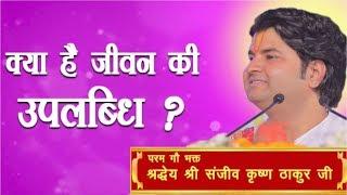 Kya Hai Jivan Jine Ki Uplabdhi? || Shri Sanjeev Krishna Thakur Ji