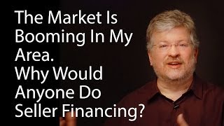 The Market Is Booming In My Area. Why Would Anyone Do Seller Financing?