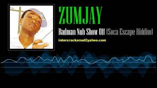 Zumjay  - Badman Nuh Show Off (Soca Escape Riddim)