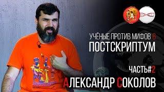 Александр Соколов. Учёные против Мифов 6. Постскриптум (Часть 2)