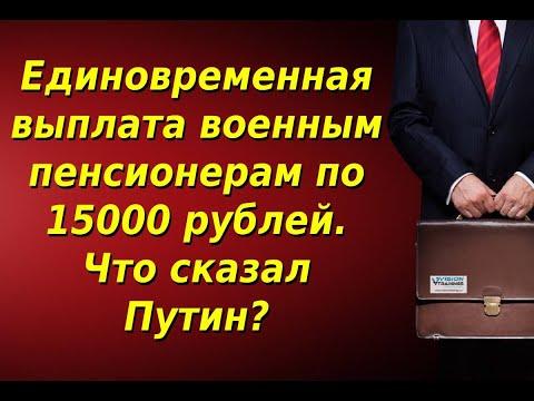 Единовременная выплата военным пенсионерам по 15000 рублей в 2021 году последние новости от Путина.
