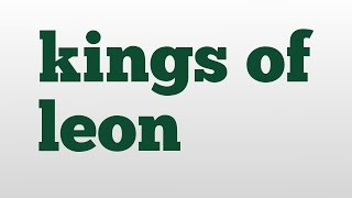 kings of leon meaning and pronunciation