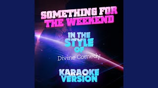 Something for the Weekend (In the Style of the Divine Comedy) (Karaoke Version)