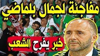 عـاااجل .. خبر مُفرح لجمال بلماضي والشعب الجزائري بأكملة !! هذا ما حدث !!