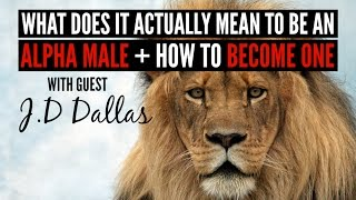 What Does it ACTUALLY Mean to be an Alpha Male + How to Become One – W/ Guest J.D Dallas