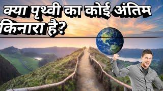 क्या पृथ्वी का कोई अंतिम किनारा है ?जिसके आगे कुछ नही है Is there a final edge of the earth