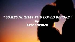 SOMEONE THAT YOU LOVED BEFORE with Lyrics By:Eric Carmen