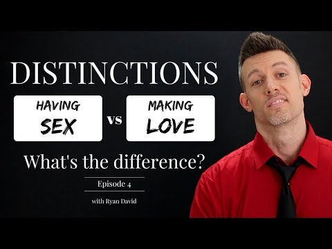 DISTINCTIONS: Having Sex vs Making Love - What's the difference? Episode 4 || Ryan David