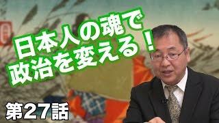 第27話 日本人の魂で政治を変える! 〜教育で取り返す大和魂〜