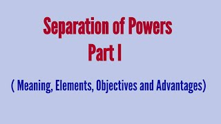 Separation of powers- Part I ( Meaning, Elements, Objectives and Advantages)