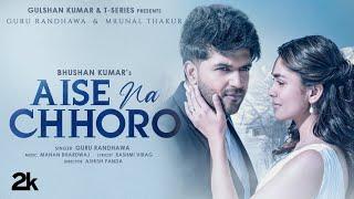 Aise Na Chhoro Song   Guru Randhawa, Mrunal T, Manan B, Rashmi V   Ashish P   Bhushan K