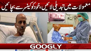 Mamoolat Mein Tabdeeli Lain, Khud Ko Cancer Sai Bachain   Googly News TV