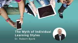 The Myth Of Individual Learning Styles, Dr. Robert Bjork