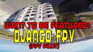 Featuring Fpv Pilots: DJANGO FPV [Freestyle, Vlogging or Racing, Doesnt matter]