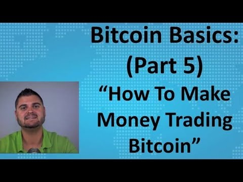 "Bitcoin Basics (Part 5) – ""How To Make Money Trading Bitcoin"""