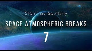 Stanislav Savitskiy   Space Atmospheric Breaks Part 7