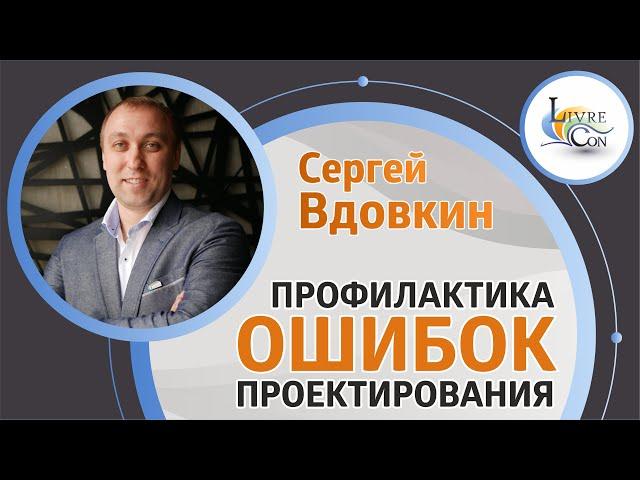 Ошибки в процессе проектирования и их профилактика | Сергей Вдовкин на LivreCon 2019