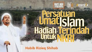 Habib Rizieq Shihab  Persatuan Umat Islam Hadiah Terindah Untuk NKRI