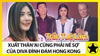"""Trần Tuệ Lâm - Xuất Thân """"Ai Cũng Nể Sợ"""" Của Nữ Diva Đình Đám Hong Kong"""