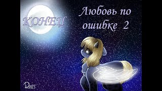 ЛЮБОВЬ ПО ОШИБКЕ 2 #2 КОНЕЦ (пони-сериал)