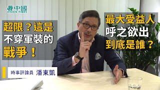 【名家論談】時事評論員潘東凱(18):超限?這是不穿軍裝的戰爭 最大受益人呼之欲出 到底是誰?